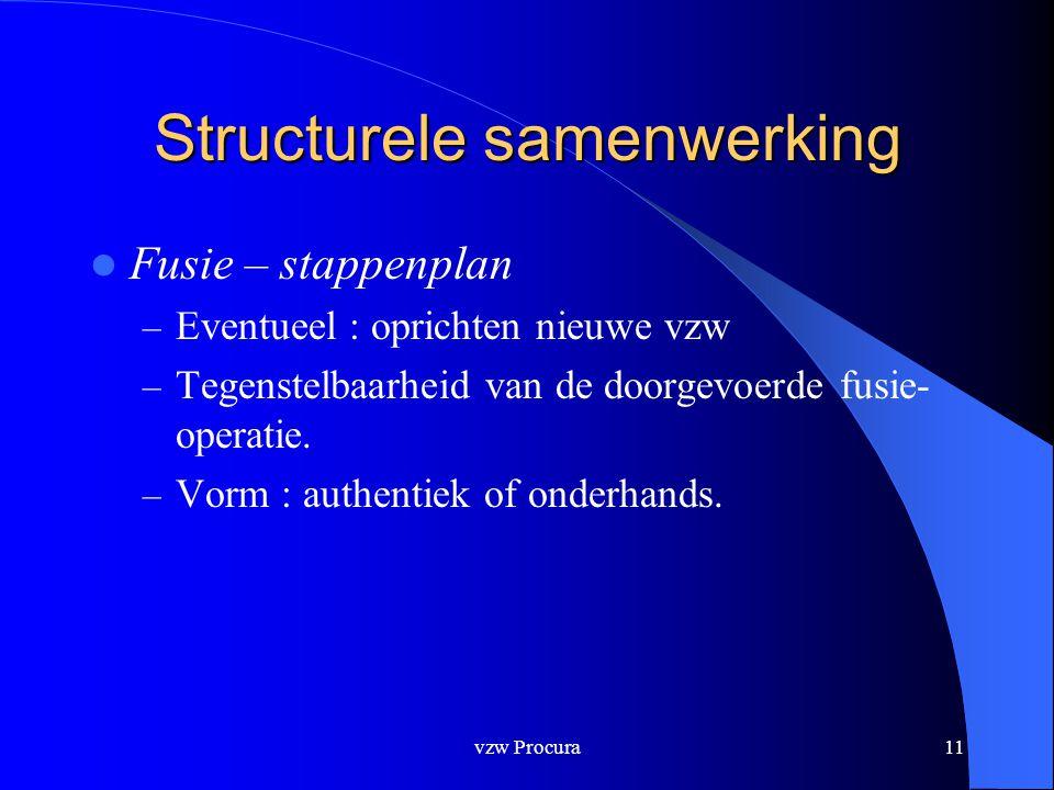 vzw Procura11 Structurele samenwerking  Fusie – stappenplan – Eventueel : oprichten nieuwe vzw – Tegenstelbaarheid van de doorgevoerde fusie- operatie.