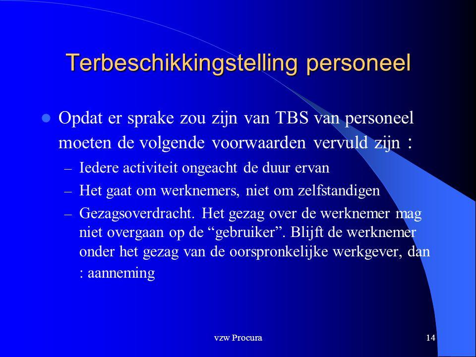 vzw Procura14 Terbeschikkingstelling personeel  Opdat er sprake zou zijn van TBS van personeel moeten de volgende voorwaarden vervuld zijn : – Iedere activiteit ongeacht de duur ervan – Het gaat om werknemers, niet om zelfstandigen – Gezagsoverdracht.