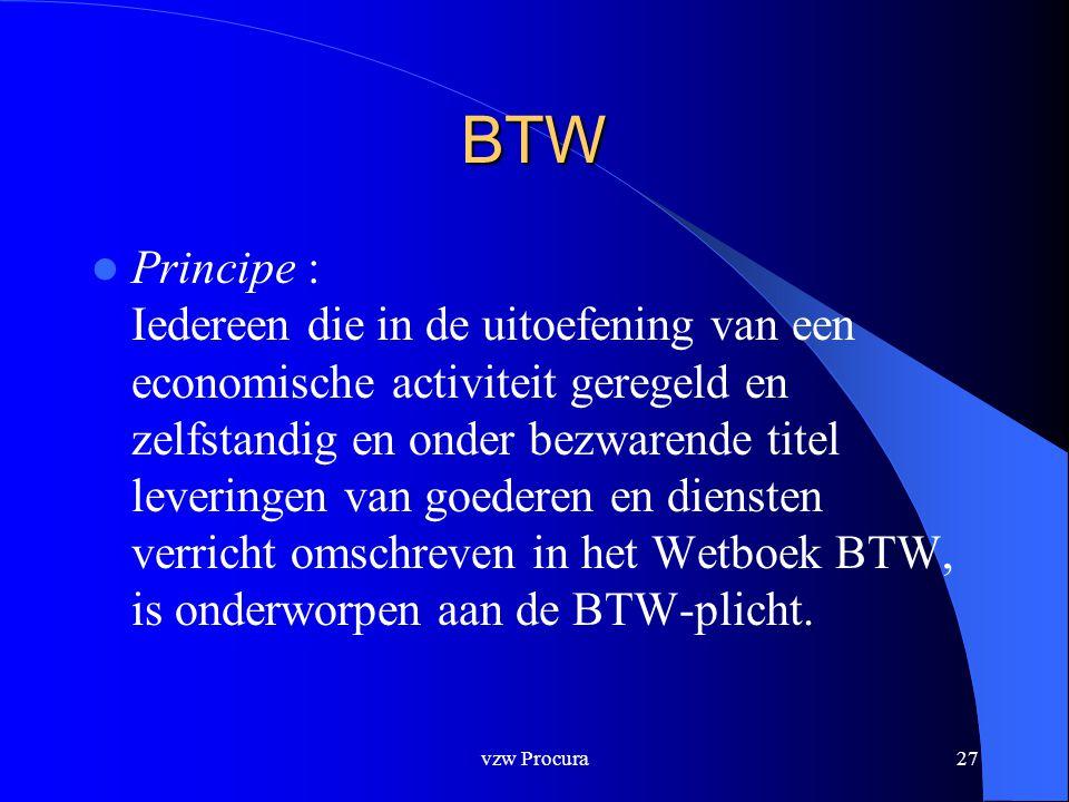 vzw Procura27 BTW  Principe : Iedereen die in de uitoefening van een economische activiteit geregeld en zelfstandig en onder bezwarende titel leveringen van goederen en diensten verricht omschreven in het Wetboek BTW, is onderworpen aan de BTW-plicht.
