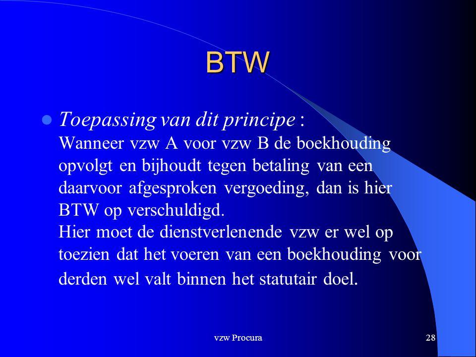 vzw Procura28 BTW  Toepassing van dit principe : Wanneer vzw A voor vzw B de boekhouding opvolgt en bijhoudt tegen betaling van een daarvoor afgesproken vergoeding, dan is hier BTW op verschuldigd.
