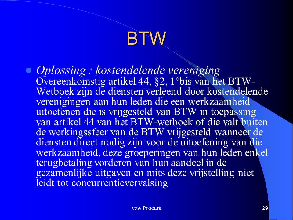 vzw Procura29 BTW  Oplossing : kostendelende vereniging Overeenkomstig artikel 44, §2, 1°bis van het BTW- Wetboek zijn de diensten verleend door kostendelende verenigingen aan hun leden die een werkzaamheid uitoefenen die is vrijgesteld van BTW in toepassing van artikel 44 van het BTW-wetboek of die valt buiten de werkingssfeer van de BTW vrijgesteld wanneer de diensten direct nodig zijn voor de uitoefening van die werkzaamheid, deze groeperingen van hun leden enkel terugbetaling vorderen van hun aandeel in de gezamenlijke uitgaven en mits deze vrijstelling niet leidt tot concurrentievervalsing