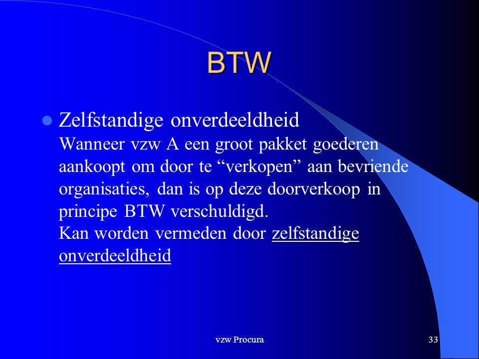 vzw Procura33 BTW  Zelfstandige onverdeeldheid Wanneer vzw A een groot pakket goederen aankoopt om door te verkopen aan bevriende organisaties, dan is op deze doorverkoop in principe BTW verschuldigd.