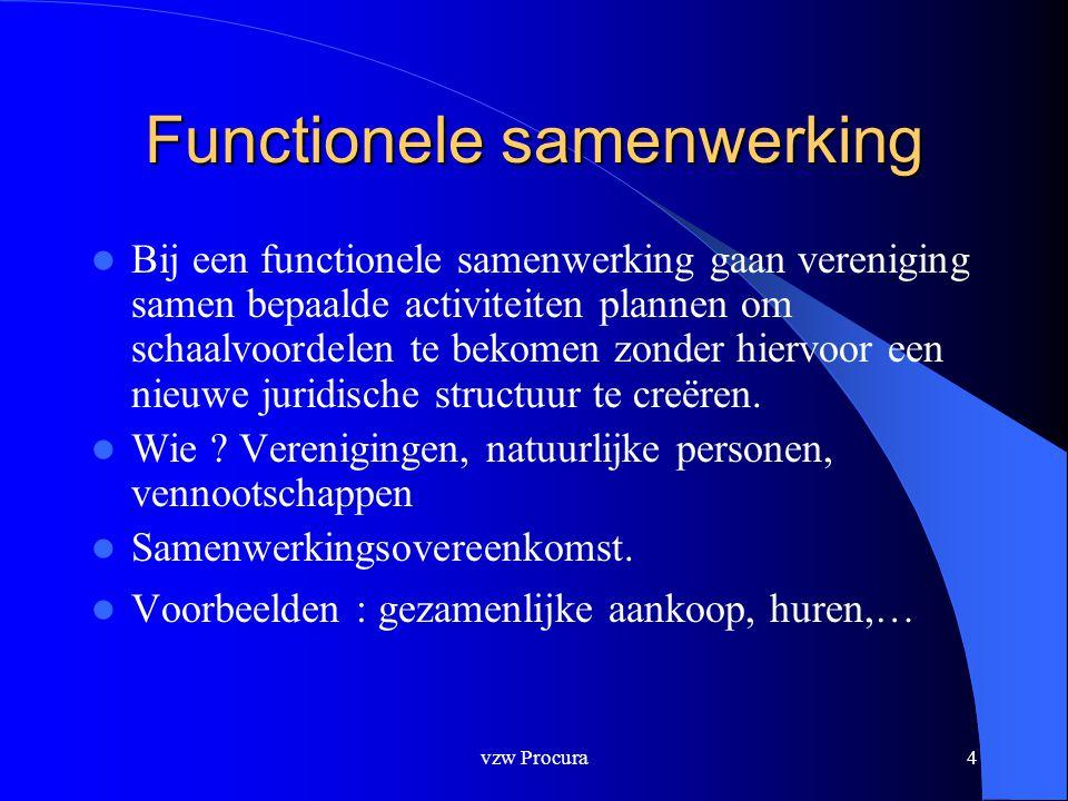 vzw Procura5 Functionele samenwerking  Functionele samenwerking – feitelijke vereniging / reglement – Begin/einde lidmaatschap - voorwaarden – Bepaalde of onbepaalde duur – Besluitvorming – Vertegenwoordiging : volmachtenregeling/ optie/ sterkmaking.