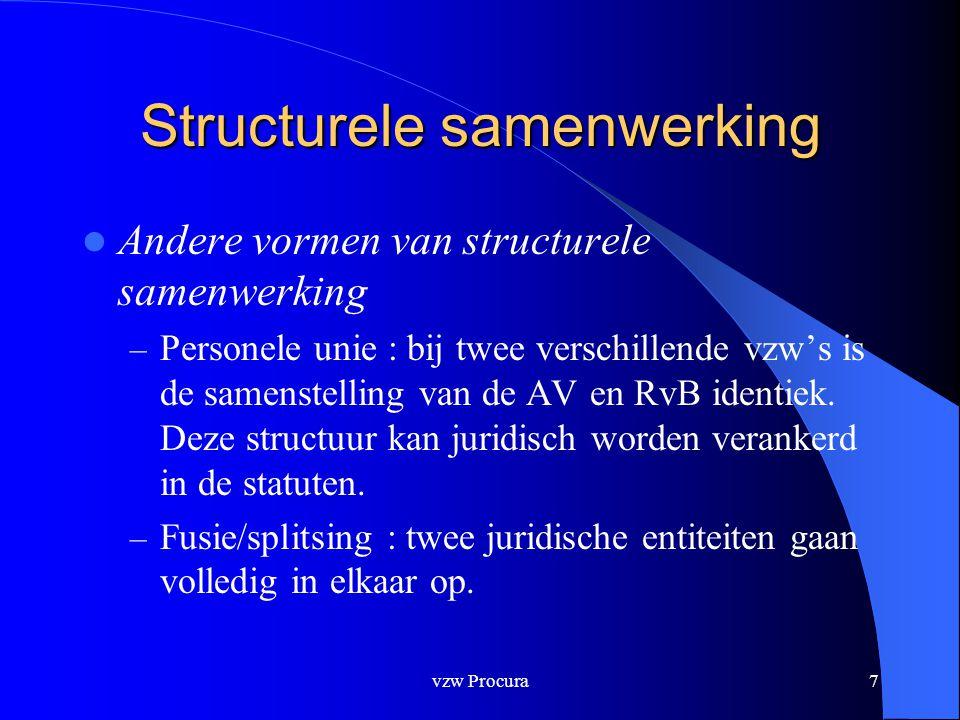 vzw Procura8 Structurele samenwerking  Fusie – Ofwel een combinatie van ontbinding met opslorping door bestaande vzw – Ofwel een creatie van een nieuwe entiteit waar meerdere vzw's een bedrijfstak (of alle activa of passiva) inbrengen in een nieuw opgerichte rechtspersoon.
