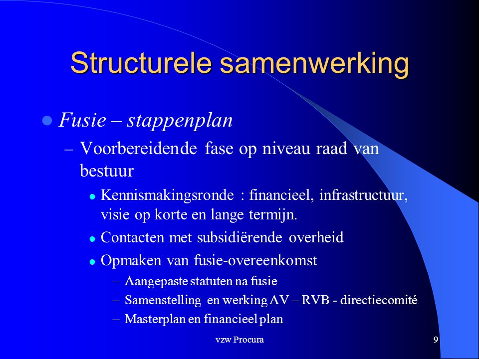vzw Procura10 Structurele samenwerking  Fusie – stappenplan – Goedkeuring door de verschillende algemene vergadering.