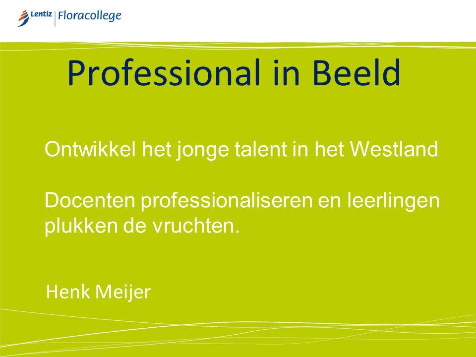 Professional in Beeld Henk Meijer Ontwikkel het jonge talent in het Westland Docenten professionaliseren en leerlingen plukken de vruchten.