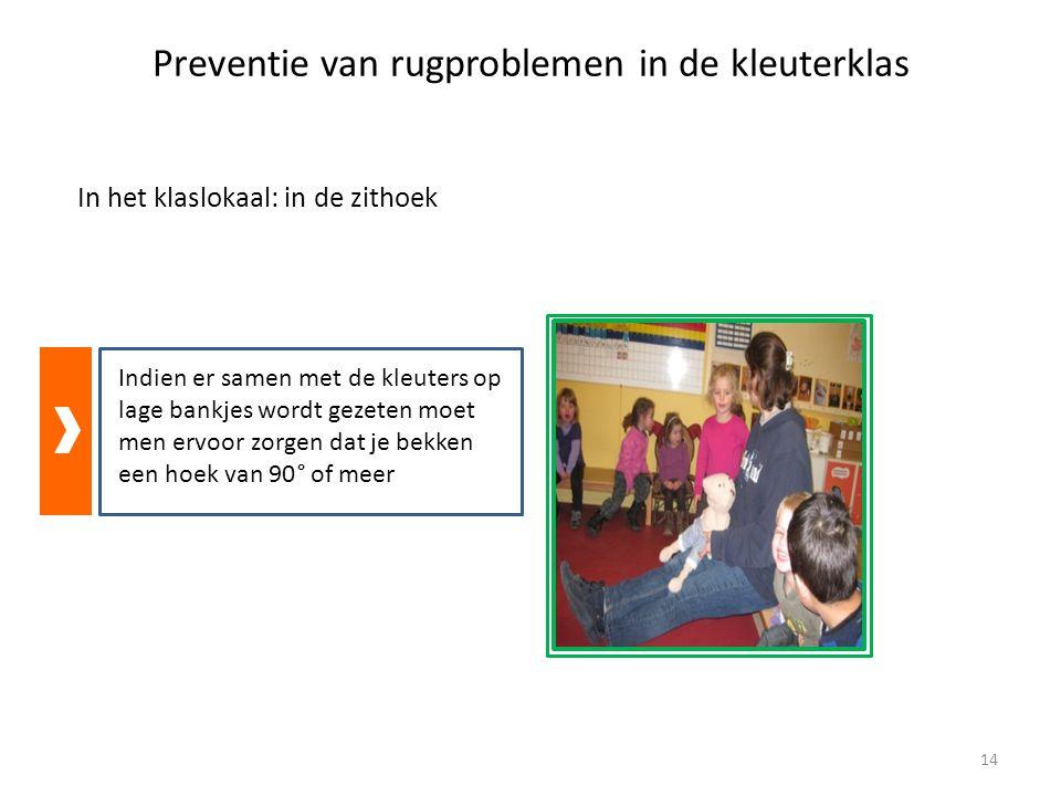 Preventie van rugproblemen in de kleuterklas In het klaslokaal: in de zithoek Indien er samen met de kleuters op lage bankjes wordt gezeten moet men ervoor zorgen dat je bekken een hoek van 90° of meer 14