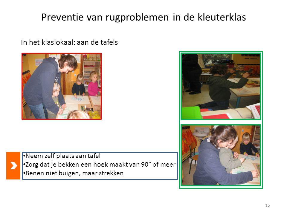 Preventie van rugproblemen in de kleuterklas In het klaslokaal: aan de tafels • Neem zelf plaats aan tafel • Zorg dat je bekken een hoek maakt van 90° of meer • Benen niet buigen, maar strekken 15