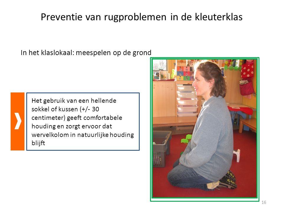 Preventie van rugproblemen in de kleuterklas In het klaslokaal: meespelen op de grond Het gebruik van een hellende sokkel of kussen (+/- 30 centimeter) geeft comfortabele houding en zorgt ervoor dat wervelkolom in natuurlijke houding blijft 16