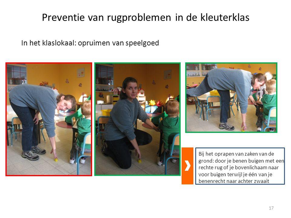 Preventie van rugproblemen in de kleuterklas In het klaslokaal: opruimen van speelgoed Bij het oprapen van zaken van de grond: door je benen buigen met een rechte rug of je bovenlichaam naar voor buigen terwijl je één van je benenrecht naar achter zwaait 17