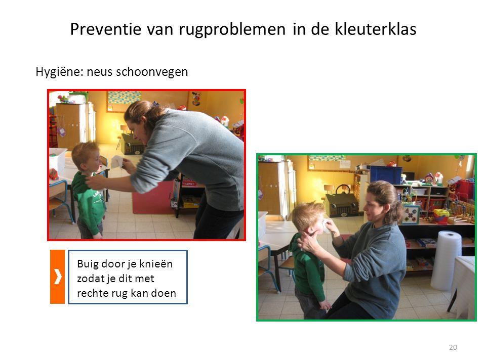 Preventie van rugproblemen in de kleuterklas Hygiëne: neus schoonvegen Buig door je knieën zodat je dit met rechte rug kan doen 20
