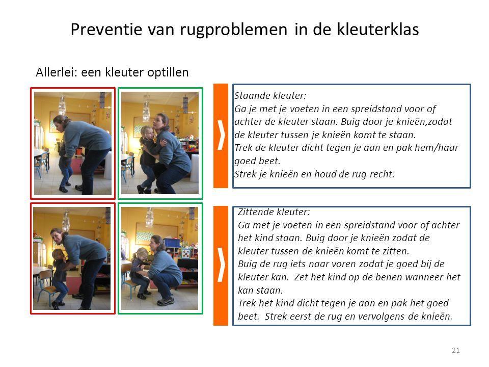 Preventie van rugproblemen in de kleuterklas Allerlei: een kleuter optillen Staande kleuter: Ga je met je voeten in een spreidstand voor of achter de kleuter staan.