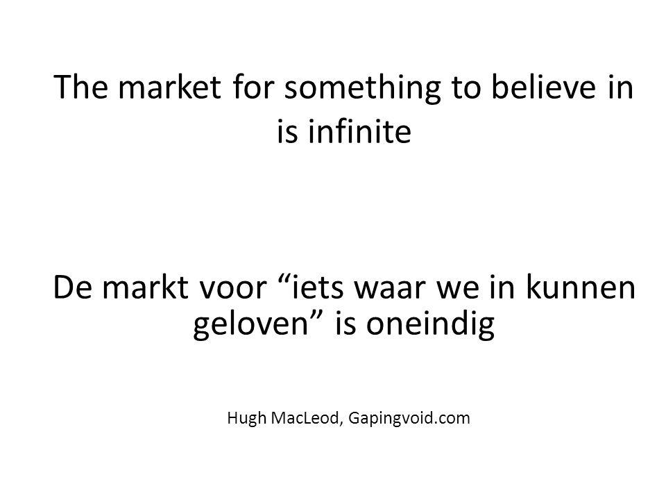 """The market for something to believe in is infinite De markt voor """"iets waar we in kunnen geloven"""" is oneindig Hugh MacLeod, Gapingvoid.com"""