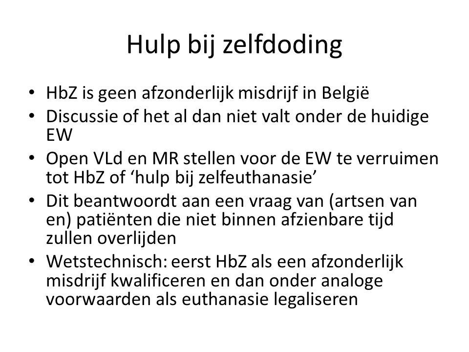 • HbZ is geen afzonderlijk misdrijf in België • Discussie of het al dan niet valt onder de huidige EW • Open VLd en MR stellen voor de EW te verruimen tot HbZ of 'hulp bij zelfeuthanasie' • Dit beantwoordt aan een vraag van (artsen van en) patiënten die niet binnen afzienbare tijd zullen overlijden • Wetstechnisch: eerst HbZ als een afzonderlijk misdrijf kwalificeren en dan onder analoge voorwaarden als euthanasie legaliseren Hulp bij zelfdoding