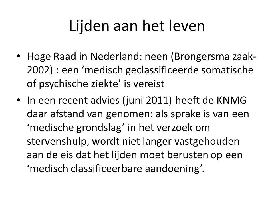• Hoge Raad in Nederland: neen (Brongersma zaak- 2002) : een 'medisch geclassificeerde somatische of psychische ziekte' is vereist • In een recent advies (juni 2011) heeft de KNMG daar afstand van genomen: als sprake is van een 'medische grondslag' in het verzoek om stervenshulp, wordt niet langer vastgehouden aan de eis dat het lijden moet berusten op een 'medisch classificeerbare aandoening'.