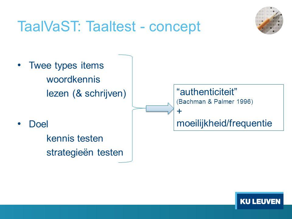 TaalVaST: Taaltest - concept • Twee types items woordkennis lezen (& schrijven) • Doel kennis testen strategieën testen authenticiteit (Bachman & Palmer 1996) + moeilijkheid/frequentie