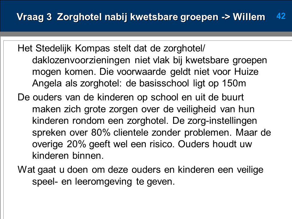 42 Vraag 3 Zorghotel nabij kwetsbare groepen -> Willem Het Stedelijk Kompas stelt dat de zorghotel/ daklozenvoorzieningen niet vlak bij kwetsbare groepen mogen komen.