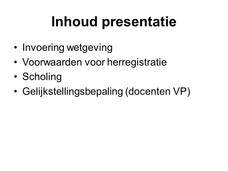 Inhoud presentatie •Invoering wetgeving •Voorwaarden voor herregistratie •Scholing •Gelijkstellingsbepaling (docenten VP)