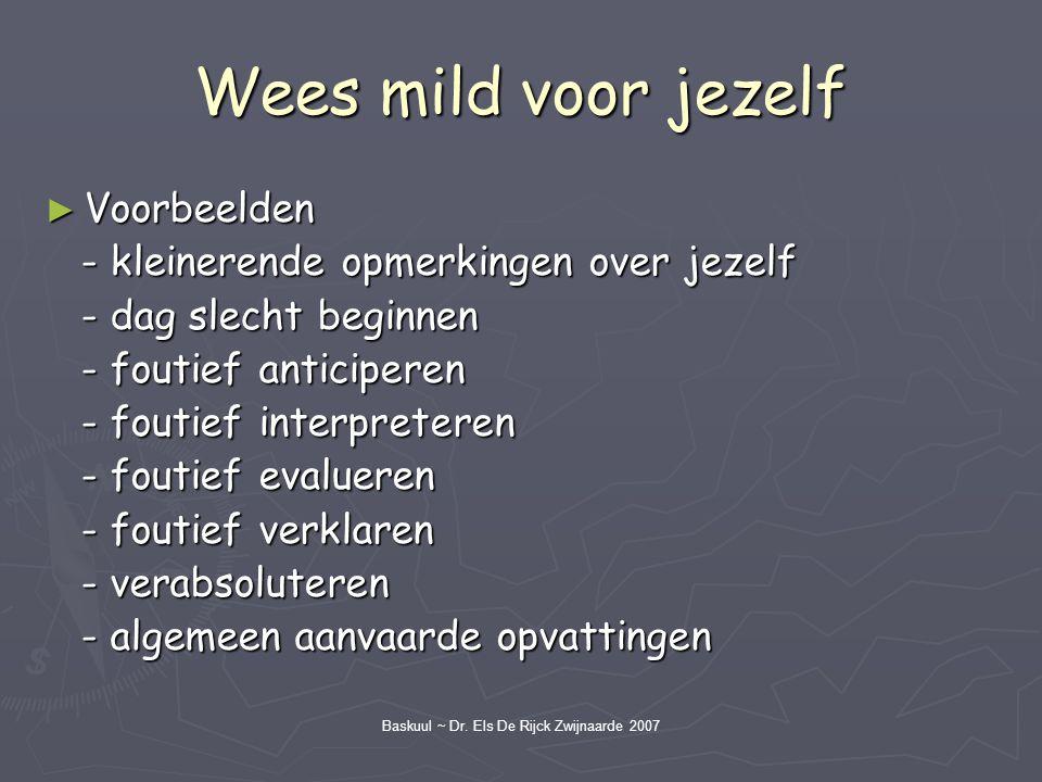 Baskuul ~ Dr. Els De Rijck Zwijnaarde 2007 Wees mild voor jezelf ► Voorbeelden - kleinerende opmerkingen over jezelf - kleinerende opmerkingen over je
