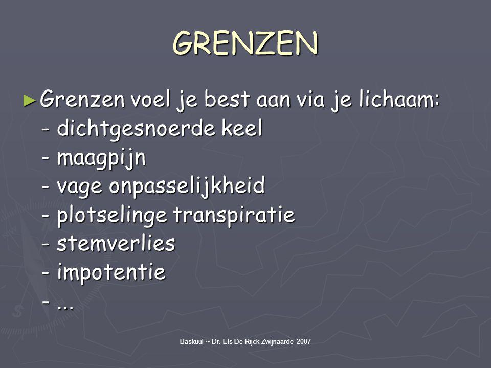 Baskuul ~ Dr. Els De Rijck Zwijnaarde 2007 GRENZEN ► Grenzen voel je best aan via je lichaam: - dichtgesnoerde keel - dichtgesnoerde keel - maagpijn -