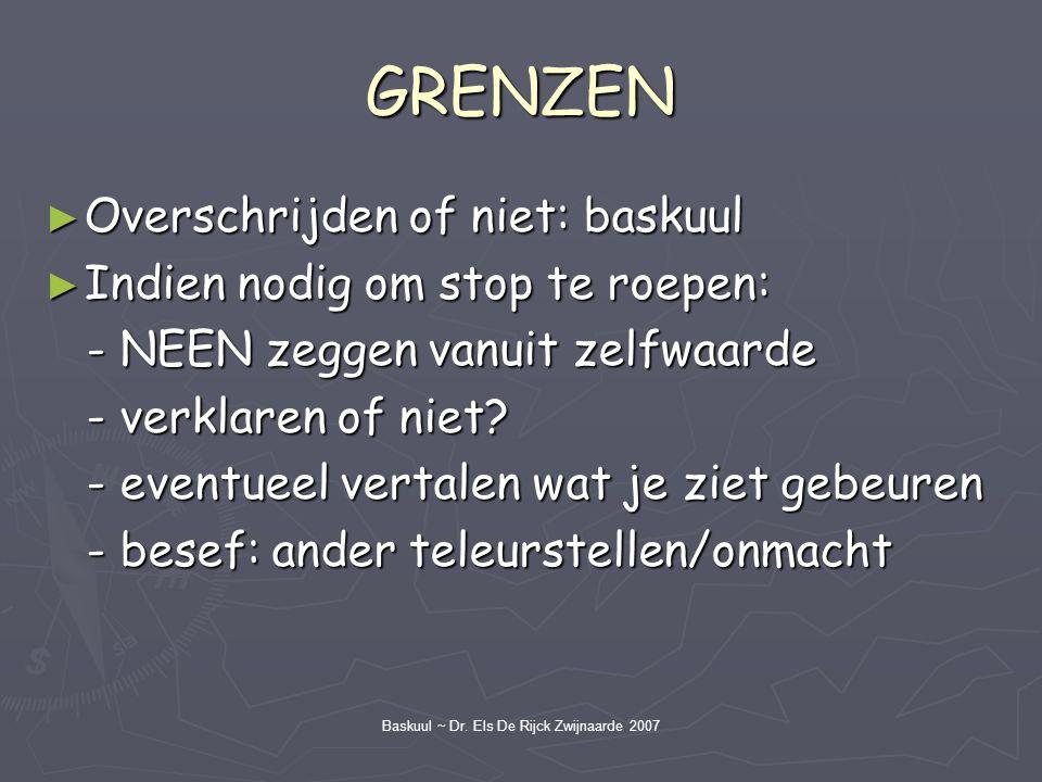 Baskuul ~ Dr. Els De Rijck Zwijnaarde 2007 GRENZEN ► Overschrijden of niet: baskuul ► Indien nodig om stop te roepen: - NEEN zeggen vanuit zelfwaarde