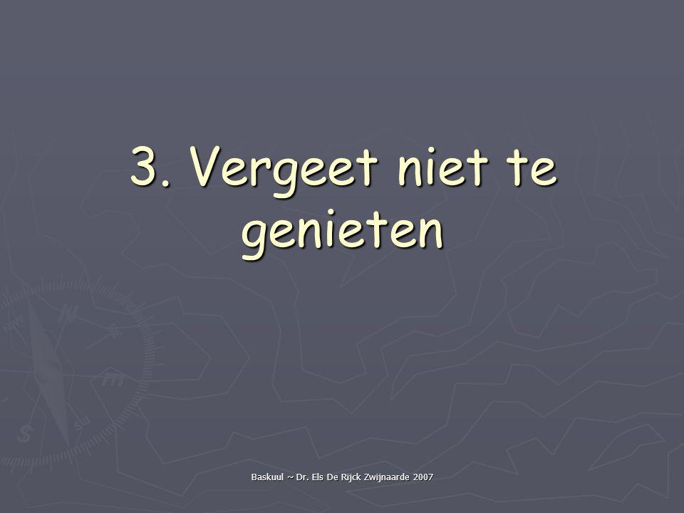 Baskuul ~ Dr. Els De Rijck Zwijnaarde 2007 3. Vergeet niet te genieten