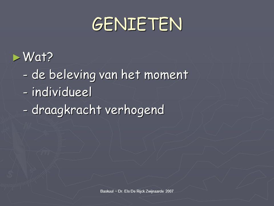 Baskuul ~ Dr. Els De Rijck Zwijnaarde 2007 GENIETEN ► Wat? - de beleving van het moment - de beleving van het moment - individueel - individueel - dra