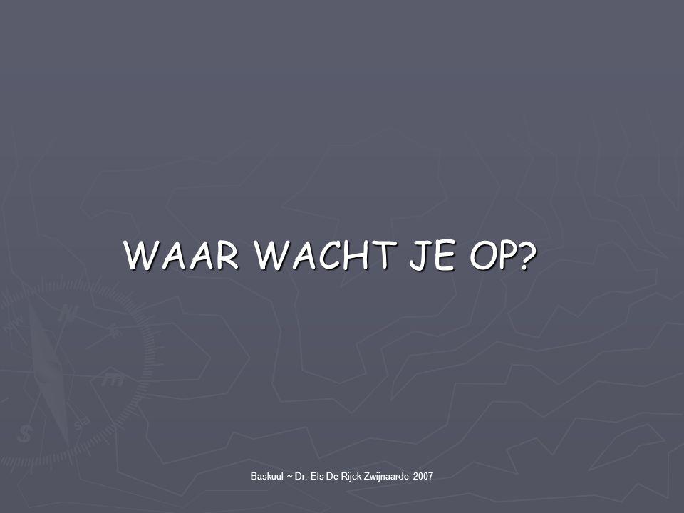 WAAR WACHT JE OP? WAAR WACHT JE OP? Baskuul ~ Dr. Els De Rijck Zwijnaarde 2007
