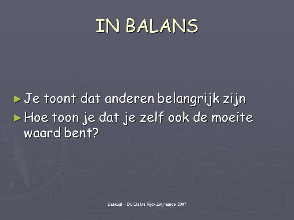 Baskuul ~ Dr. Els De Rijck Zwijnaarde 2007 IN BALANS ► Je toont dat anderen belangrijk zijn ► Hoe toon je dat je zelf ook de moeite waard bent?