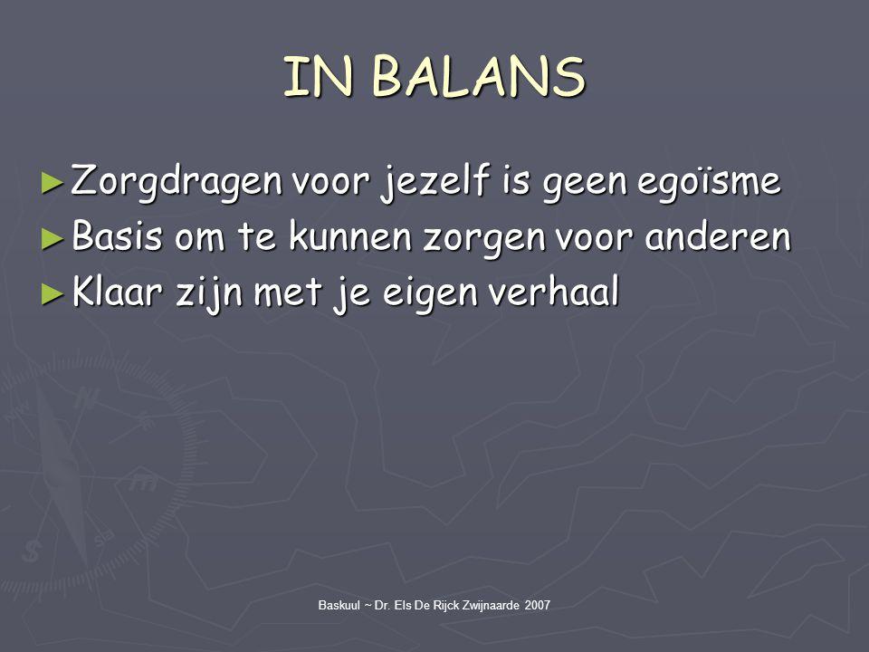 Baskuul ~ Dr. Els De Rijck Zwijnaarde 2007 IN BALANS ► Zorgdragen voor jezelf is geen egoïsme ► Basis om te kunnen zorgen voor anderen ► Klaar zijn me