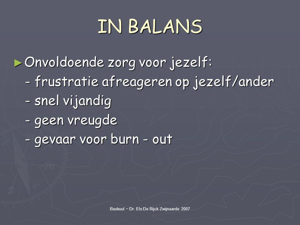 Baskuul ~ Dr. Els De Rijck Zwijnaarde 2007 IN BALANS ► Onvoldoende zorg voor jezelf: - frustratie afreageren op jezelf/ander - frustratie afreageren o