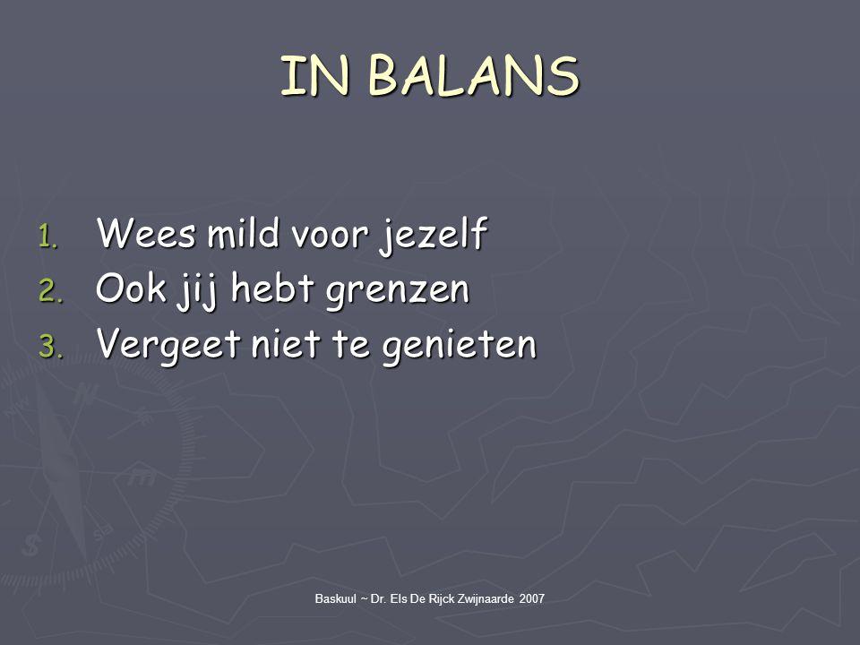 Baskuul ~ Dr. Els De Rijck Zwijnaarde 2007 IN BALANS 1. Wees mild voor jezelf 2. Ook jij hebt grenzen 3. Vergeet niet te genieten