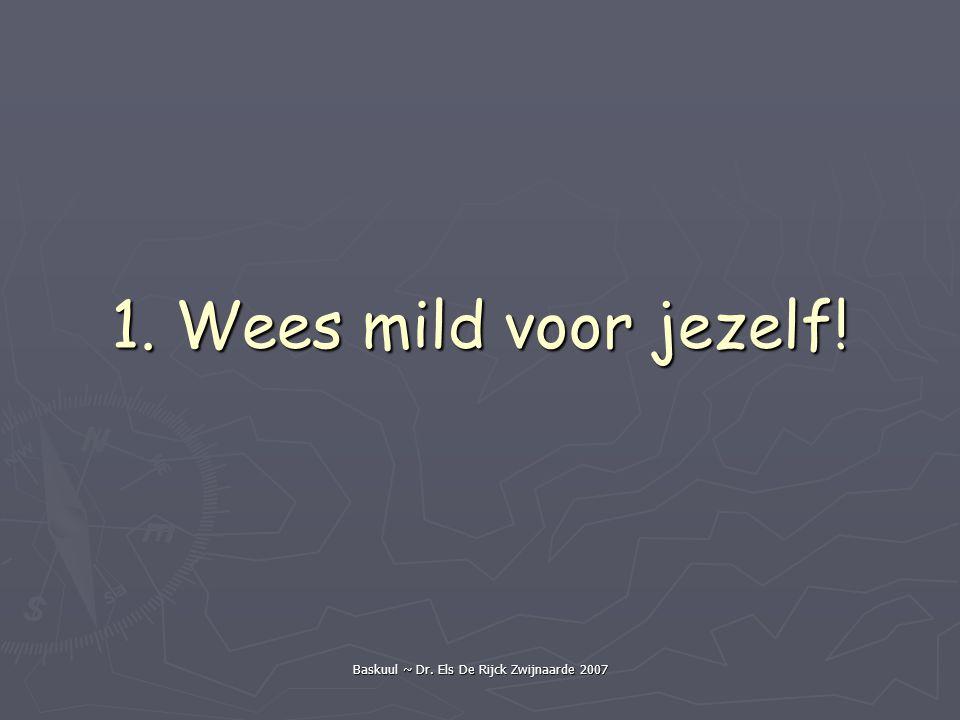 Baskuul ~ Dr. Els De Rijck Zwijnaarde 2007 1. Wees mild voor jezelf!