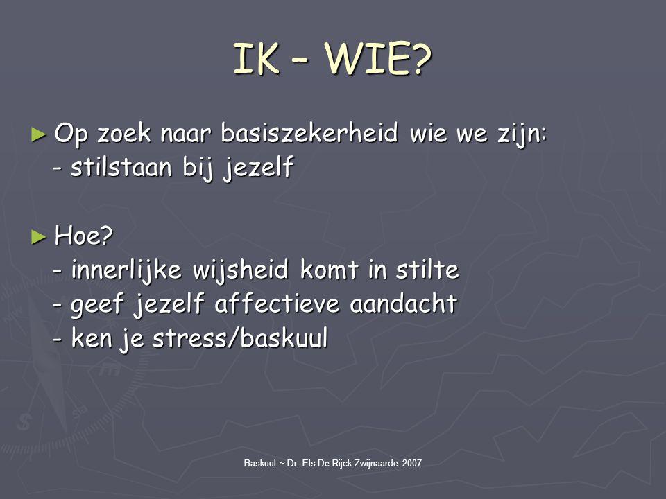 Baskuul ~ Dr. Els De Rijck Zwijnaarde 2007 IK – WIE? ► Op zoek naar basiszekerheid wie we zijn: - stilstaan bij jezelf - stilstaan bij jezelf ► Hoe? -