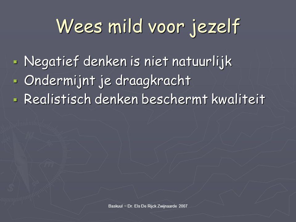 Baskuul ~ Dr. Els De Rijck Zwijnaarde 2007 Wees mild voor jezelf  Negatief denken is niet natuurlijk  Ondermijnt je draagkracht  Realistisch denken