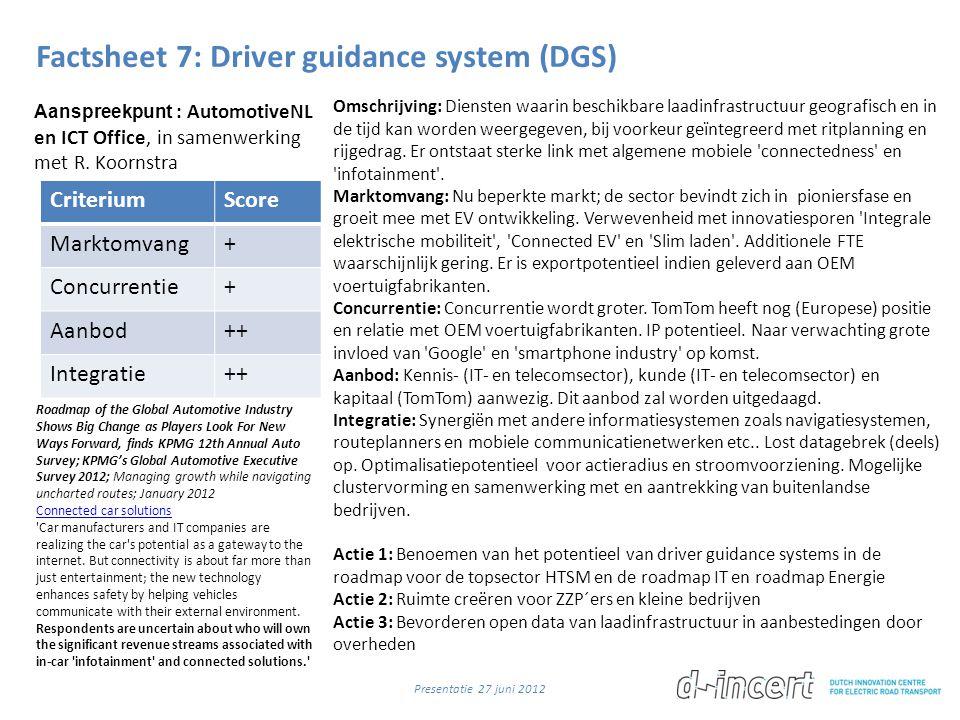 Factsheet 7: Driver guidance system (DGS) CriteriumScore Marktomvang+ Concurrentie+ Aanbod++ Integratie++ Omschrijving: Diensten waarin beschikbare laadinfrastructuur geografisch en in de tijd kan worden weergegeven, bij voorkeur geïntegreerd met ritplanning en rijgedrag.