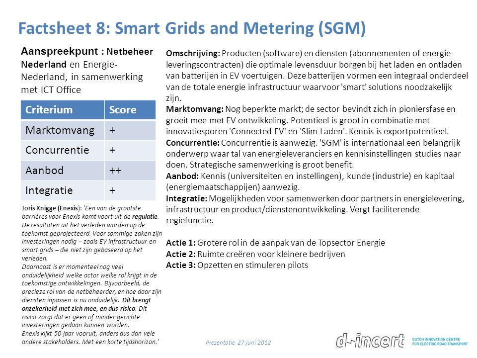 Factsheet 8: Smart Grids and Metering (SGM) CriteriumScore Marktomvang+ Concurrentie+ Aanbod++ Integratie+ Omschrijving: Producten (software) en diensten (abonnementen of energie- leveringscontracten) die optimale levensduur borgen bij het laden en ontladen van batterijen in EV voertuigen.