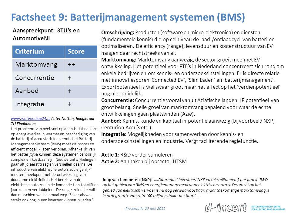 Factsheet 9: Batterijmanagement systemen (BMS) CriteriumScore Marktomvang++ Concurrentie+ Aanbod+ Integratie+ Omschrijving: Producten (software en micro-elektronica) en diensten (fundamentele kennis) die op celniveau de laad-/ontlaadcycli van batterijen optimaliseren.
