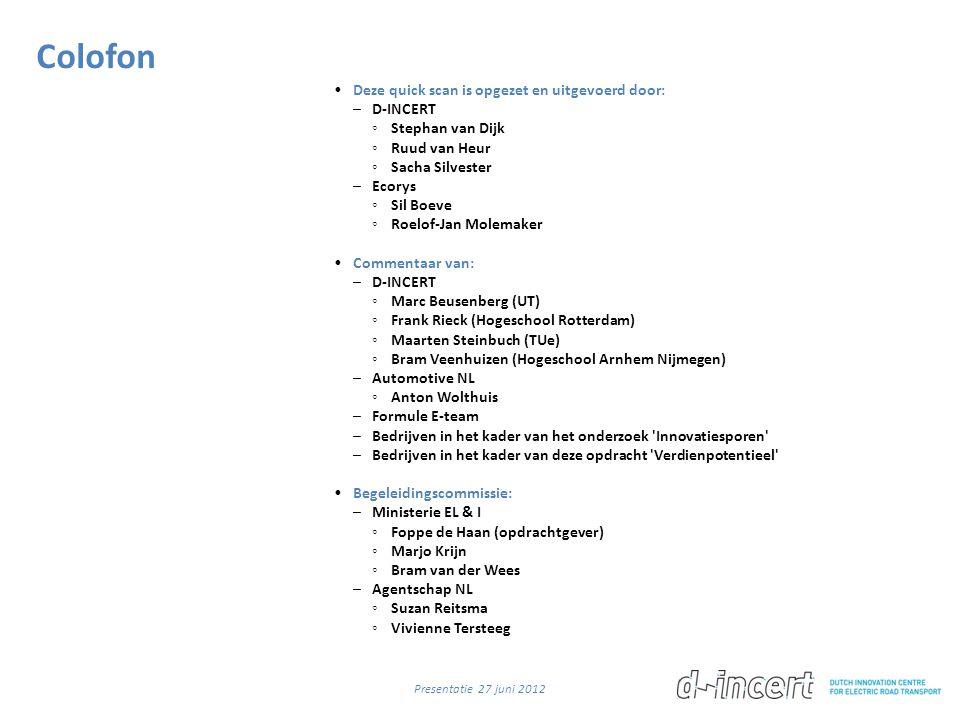 Colofon •Deze quick scan is opgezet en uitgevoerd door: –D-INCERT ◦ Stephan van Dijk ◦ Ruud van Heur ◦ Sacha Silvester –Ecorys ◦ Sil Boeve ◦ Roelof-Jan Molemaker •Commentaar van: –D-INCERT ◦ Marc Beusenberg (UT) ◦ Frank Rieck (Hogeschool Rotterdam) ◦ Maarten Steinbuch (TUe) ◦ Bram Veenhuizen (Hogeschool Arnhem Nijmegen) –Automotive NL ◦ Anton Wolthuis –Formule E-team –Bedrijven in het kader van het onderzoek Innovatiesporen –Bedrijven in het kader van deze opdracht Verdienpotentieel •Begeleidingscommissie: –Ministerie EL & I ◦ Foppe de Haan (opdrachtgever) ◦ Marjo Krijn ◦ Bram van der Wees –Agentschap NL ◦ Suzan Reitsma ◦ Vivienne Tersteeg Presentatie 27 juni 2012