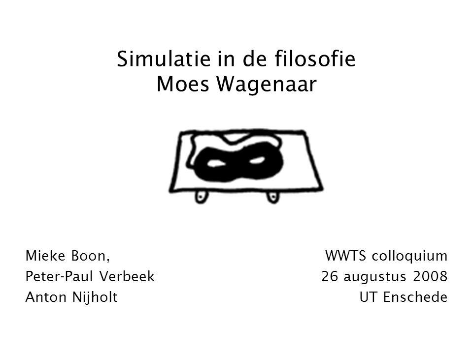 Simulatie in de filosofie Moes Wagenaar Mieke Boon, Peter-Paul Verbeek Anton Nijholt WWTS colloquium 26 augustus 2008 UT Enschede