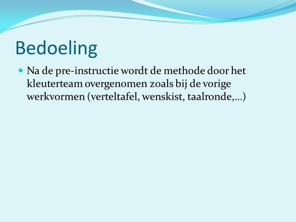 Bedoeling  Na de pre-instructie wordt de methode door het kleuterteam overgenomen zoals bij de vorige werkvormen (verteltafel, wenskist, taalronde,…)