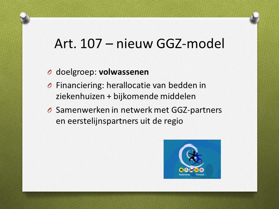 Art. 107 – nieuw GGZ-model O doelgroep: volwassenen O Financiering: herallocatie van bedden in ziekenhuizen + bijkomende middelen O Samenwerken in net