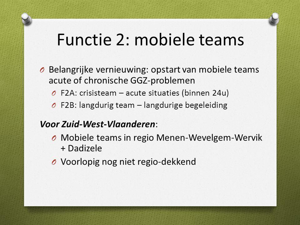 Functie 2: mobiele teams O Belangrijke vernieuwing: opstart van mobiele teams acute of chronische GGZ-problemen O F2A: crisisteam – acute situaties (binnen 24u) O F2B: langdurig team – langdurige begeleiding Voor Zuid-West-Vlaanderen: O Mobiele teams in regio Menen-Wevelgem-Wervik + Dadizele O Voorlopig nog niet regio-dekkend