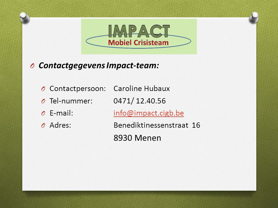 O Contactgegevens Impact-team: O Contactpersoon:Caroline Hubaux O Tel-nummer: 0471/ 12.40.56 O E-mail: info@impact.cigb.beinfo@impact.cigb.be O Adres: Benediktinessenstraat 16 8930 Menen