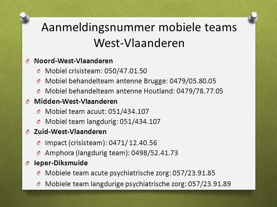 Aanmeldingsnummer mobiele teams West-Vlaanderen O Noord-West-Vlaanderen O Mobiel crisisteam: 050/47.01.50 O Mobiel behandelteam antenne Brugge: 0479/05.80.05 O Mobiel behandelteam antenne Houtland: 0479/78.77.05 O Midden-West-Vlaanderen O Mobiel team acuut: 051/434.107 O Mobiel team langdurig: 051/434.107 O Zuid-West-Vlaanderen O Impact (crisisteam): 0471/ 12.40.56 O Amphora (langdurig team): 0498/52.41.73 O Ieper-Diksmuide O Mobiele team acute psychiatrische zorg: 057/23.91.85 O Mobiele team langdurige psychiatrische zorg: 057/23.91.89