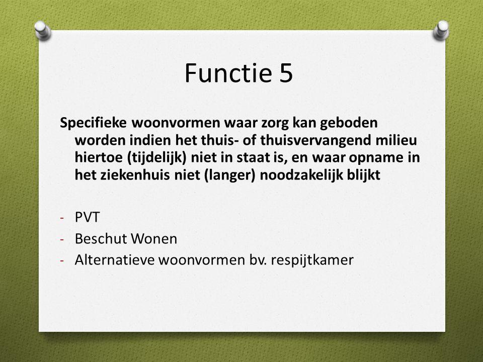 Functie 5 Specifieke woonvormen waar zorg kan geboden worden indien het thuis- of thuisvervangend milieu hiertoe (tijdelijk) niet in staat is, en waar opname in het ziekenhuis niet (langer) noodzakelijk blijkt - PVT - Beschut Wonen - Alternatieve woonvormen bv.
