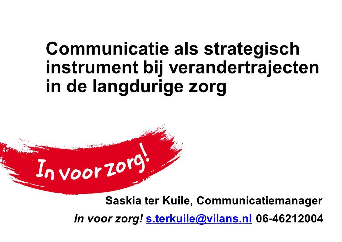 Communicatie als strategisch instrument bij verandertrajecten in de langdurige zorg Saskia ter Kuile, Communicatiemanager In voor zorg! s.terkuile@vil