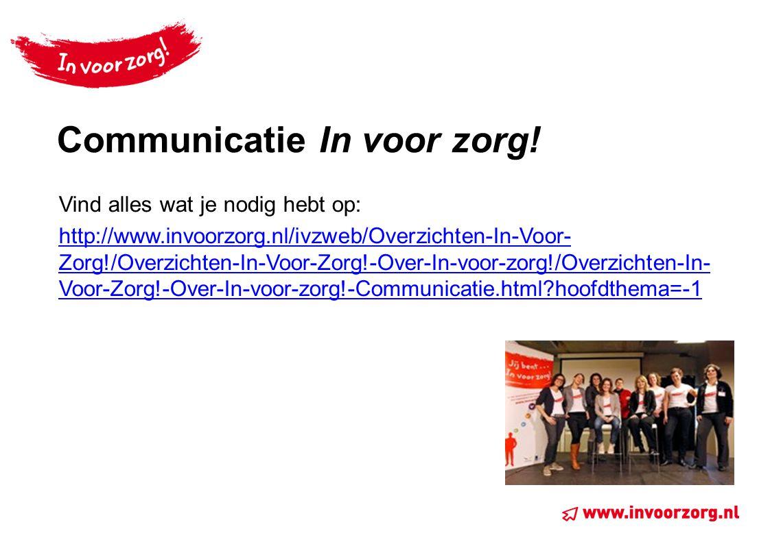 Communicatie In voor zorg! Vind alles wat je nodig hebt op: http://www.invoorzorg.nl/ivzweb/Overzichten-In-Voor- Zorg!/Overzichten-In-Voor-Zorg!-Over-