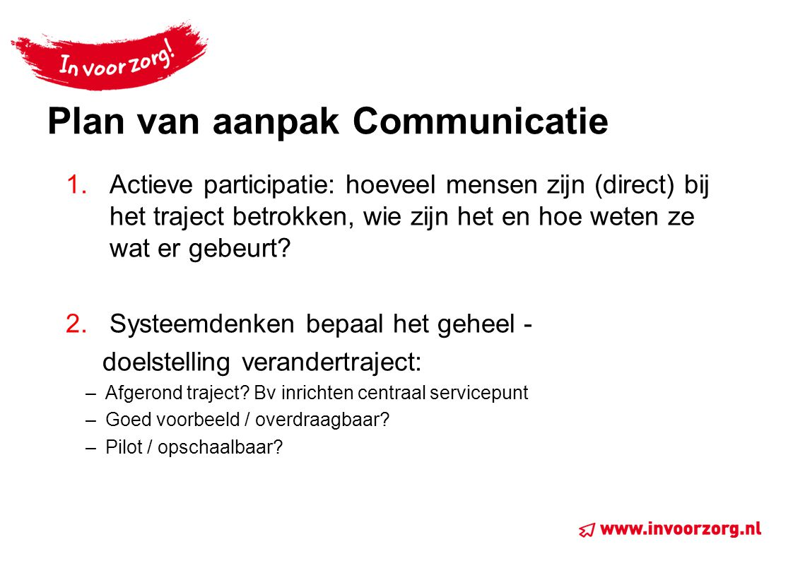 Plan van aanpak Communicatie 1.Actieve participatie: hoeveel mensen zijn (direct) bij het traject betrokken, wie zijn het en hoe weten ze wat er gebeu