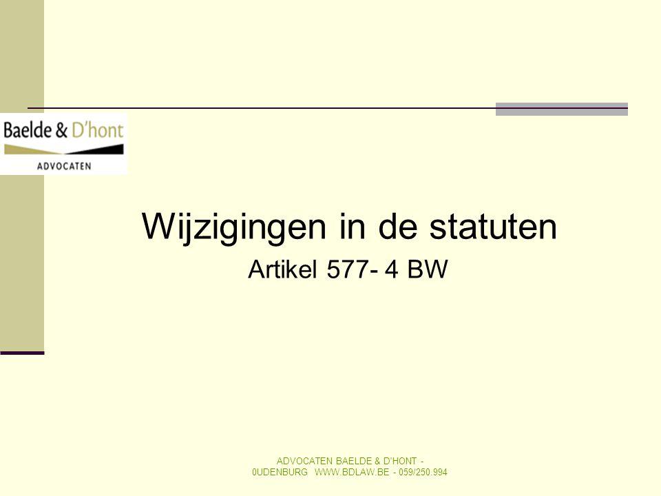 Wijzigingen in de statuten Artikel 577- 4 BW ADVOCATEN BAELDE & D'HONT - 0UDENBURG WWW.BDLAW.BE - 059/250.994